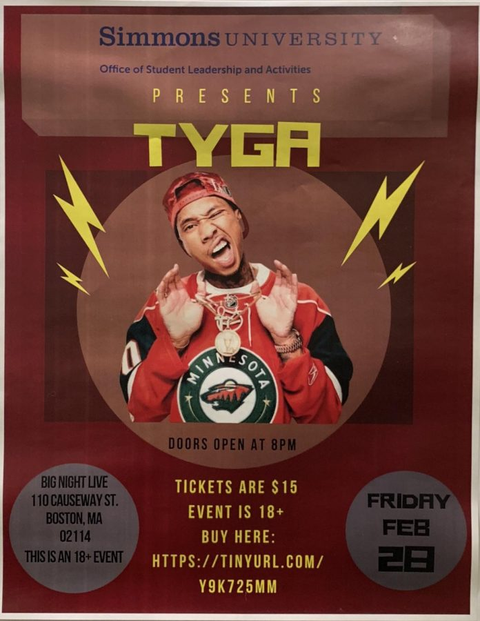 "Photo of flyer in the Student Activities Center, taken Tuesday at 2p.m. ""Simmons University Office of Student Leadership and Activities Presents Tyga.  Doors open at 8PM Friday, Feb 28 Tickets are $15, event is 18+, buy here: https://tinyurl.com/y9k725mm Big Night Live, 110 Causeway St. 02114. This is an 18+ event."""